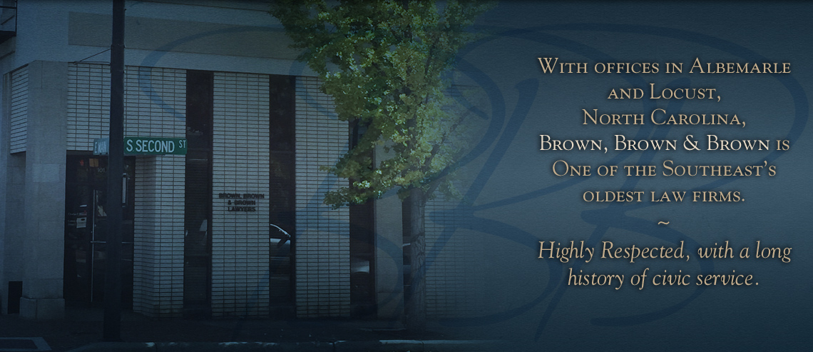With offices in Albemarle and Locust,  North Carolina,  Brown, Brown & Brown is One of the Southeast's oldest law firms.  ~ Highly Respected, with a long history of civic service.